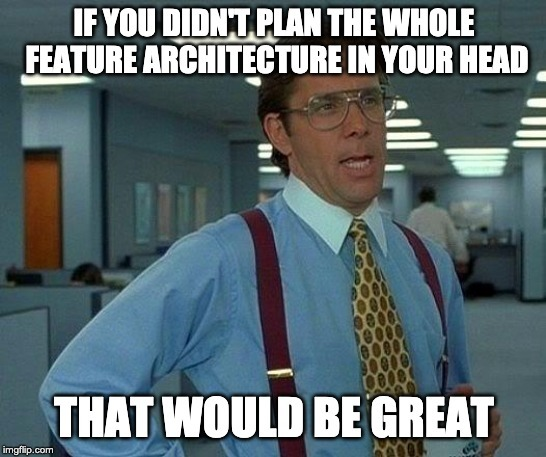 If you didn't plan the whole feature architecture in your head, that would be great
