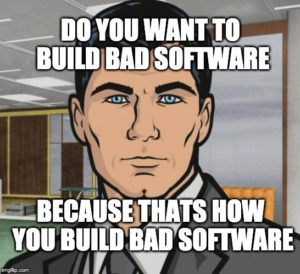 Do you want to build bad software. Because thats how you build bad software